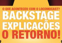 Locomocast #12.5 – O Retorno (Explicações e Backstage)