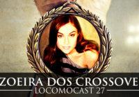 Locomocast #27 – A Zoeira dos Crossovers