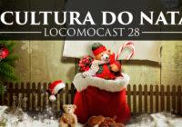 Locomocast #28 – A Cultura do Natal