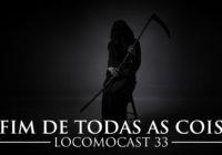 Locomocast #33 – Morte – O Fim de Todas as Coisas