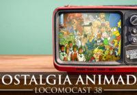 Locomocast #38 – Nostalgia Animada