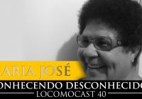 Locomocast #40 – Conhecendo Desconhecidos – Maria José