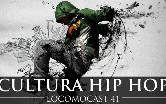 Locomocast #41 – Cultura Hip Hop