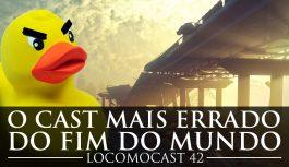 Locomocast #42 – O Cast Mais Errado do Fim do Mundo (+18)