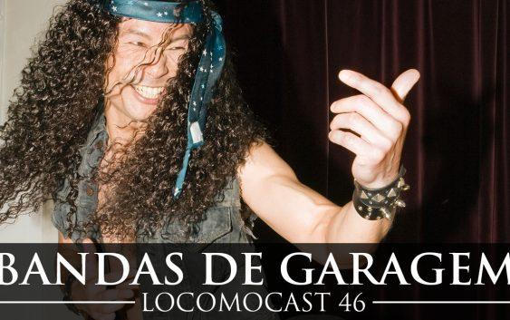 Locomocast # 46 – Bandas de Garagem