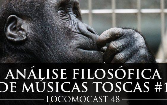 Locomocast #48 – Análise Filosófica de Músicas Toscas #1