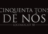 Locomocast #50 – Cinquenta Tons de Nós