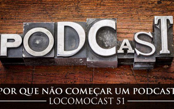 Locomocast #51 – Por que não começar um podcast!