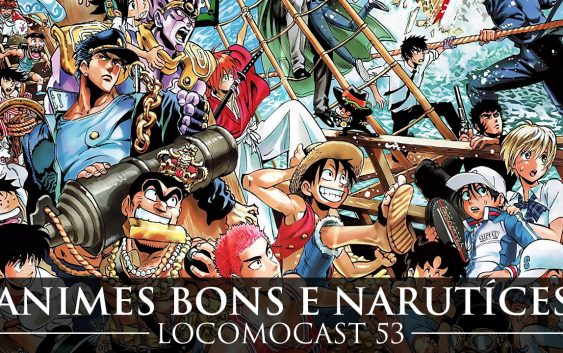 Locomocast #53 – Animes bons e Narutíces!