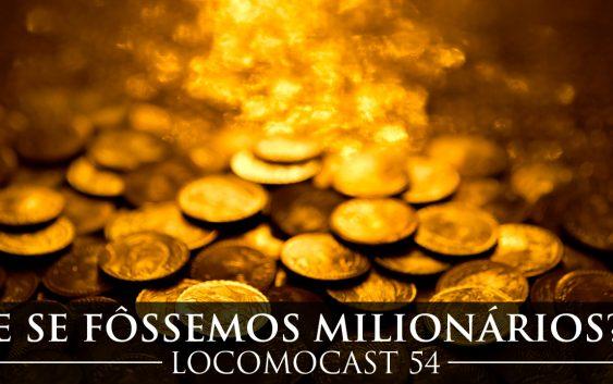 Locomocast #54 – E se Fôssemos Milionários?