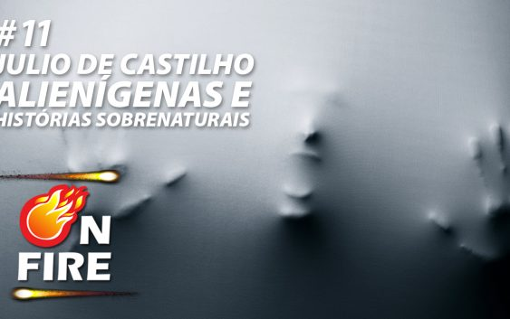 On Fire #11 – Julio de Castilhos, Alienígenas e Histórias Sobrenaturais