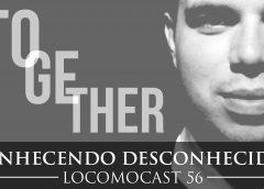 Locomocast #56 – Conhecendo Desconhecidos – Together